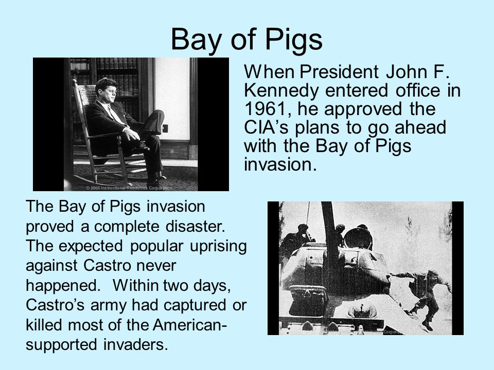 Bay of Pigs When President John F. Kennedy entered office in 1961, he approved the CIA's plans to go ahead with the Bay of Pigs invasion.