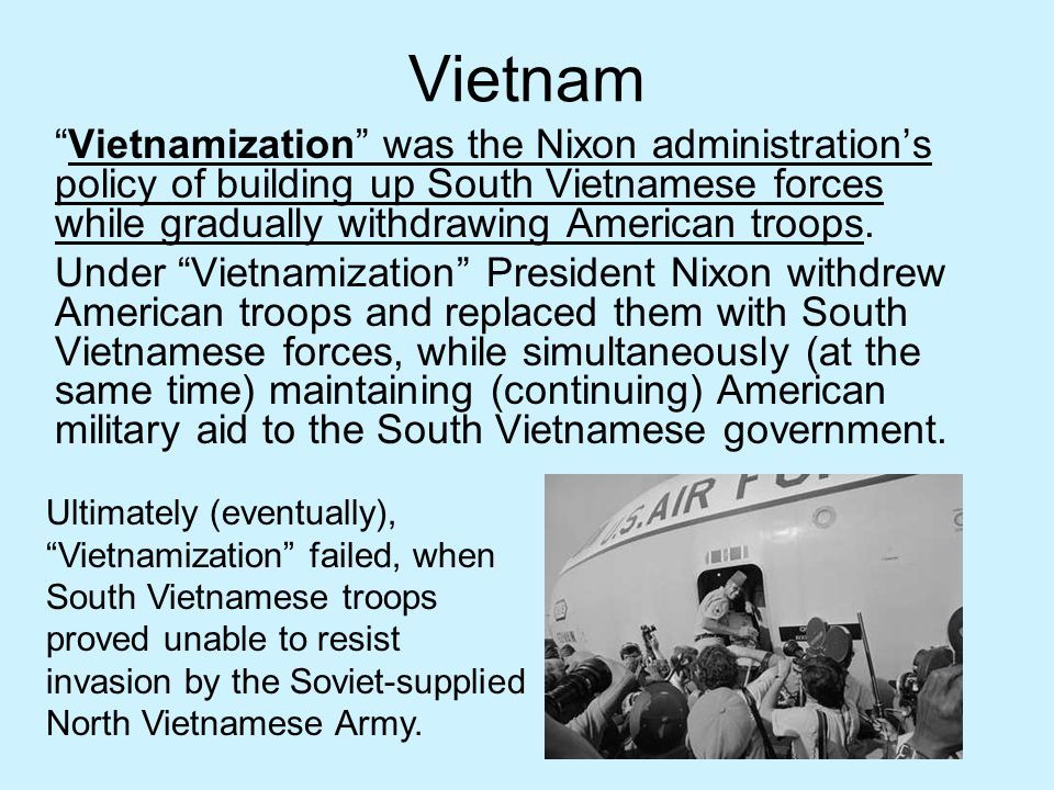 Vietnam Vietnamization was the Nixon administration's policy of building up South Vietnamese forces while gradually withdrawing American troops.