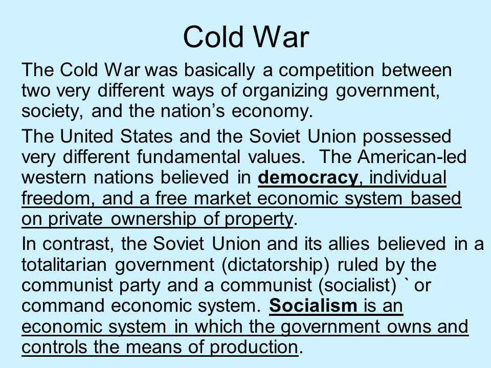 Cold War The Cold War was basically a competition between two very different ways of organizing government, society, and the nation's economy.