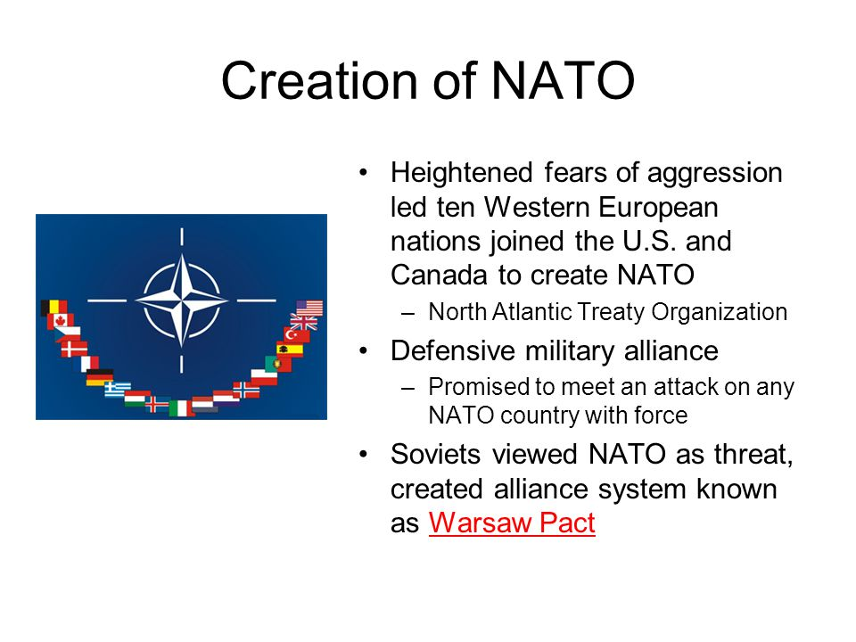 Creation of NATO Heightened fears of aggression led ten Western European nations joined the U.S. and Canada to create NATO.