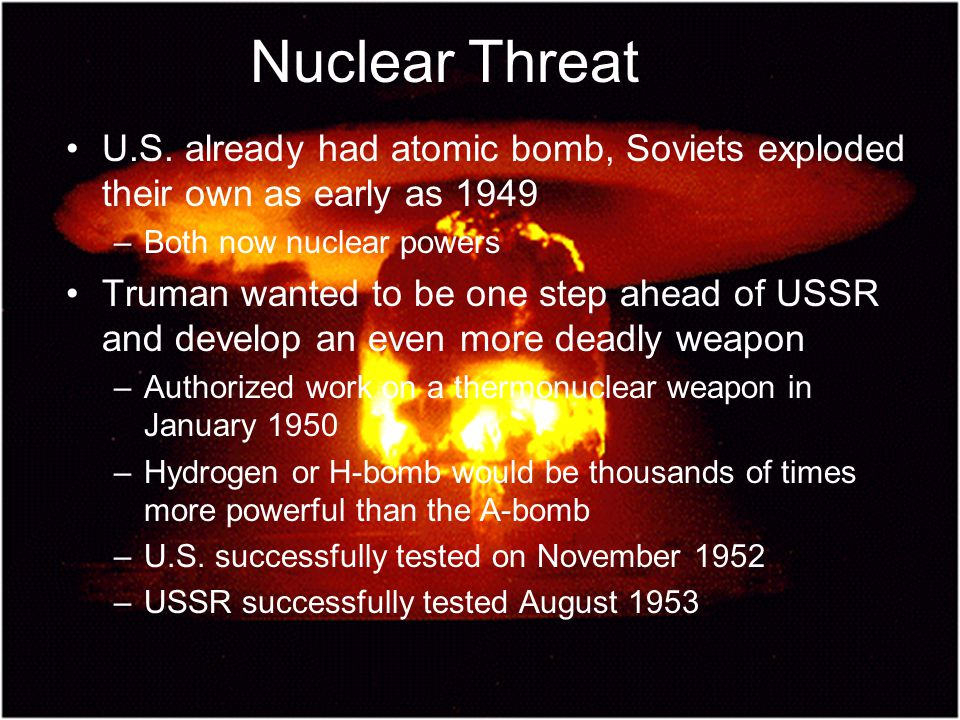Nuclear Threat U.S. already had atomic bomb, Soviets exploded their own as early as 1949. Both now nuclear powers.