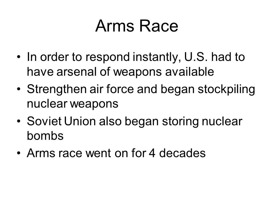 Arms Race In order to respond instantly, U.S. had to have arsenal of weapons available. Strengthen air force and began stockpiling nuclear weapons.
