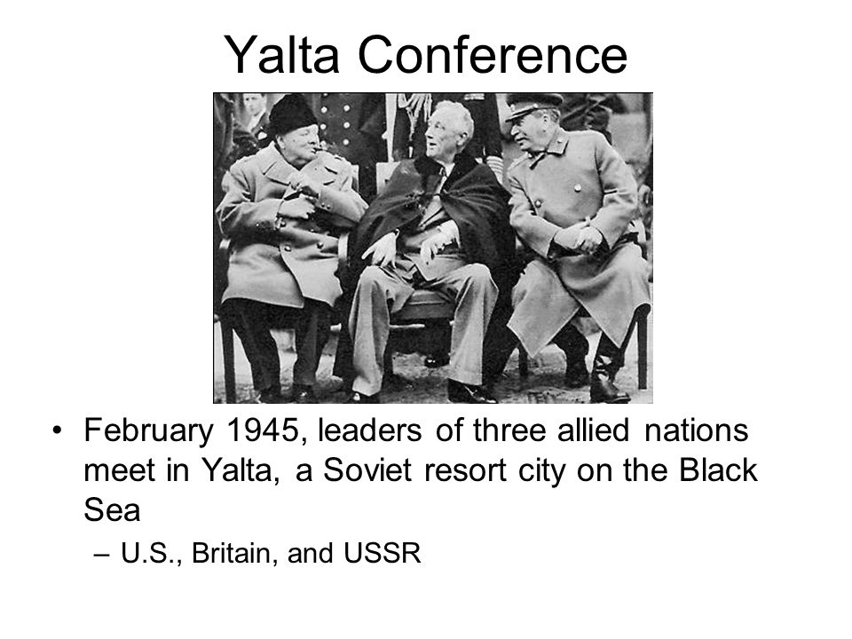 Yalta Conference February 1945, leaders of three allied nations meet in Yalta, a Soviet resort city on the Black Sea.