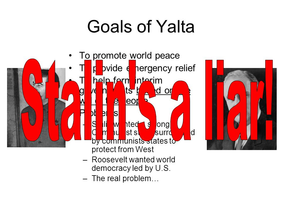 Goals of Yalta Stalin s a liar! To promote world peace