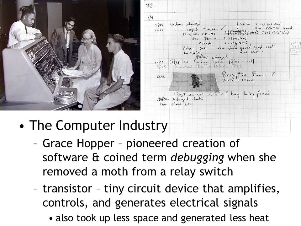 The Computer Industry Grace Hopper – pioneered creation of software & coined term debugging when she removed a moth from a relay switch.