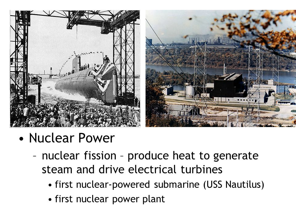 Nuclear Power nuclear fission – produce heat to generate steam and drive electrical turbines. first nuclear-powered submarine (USS Nautilus)
