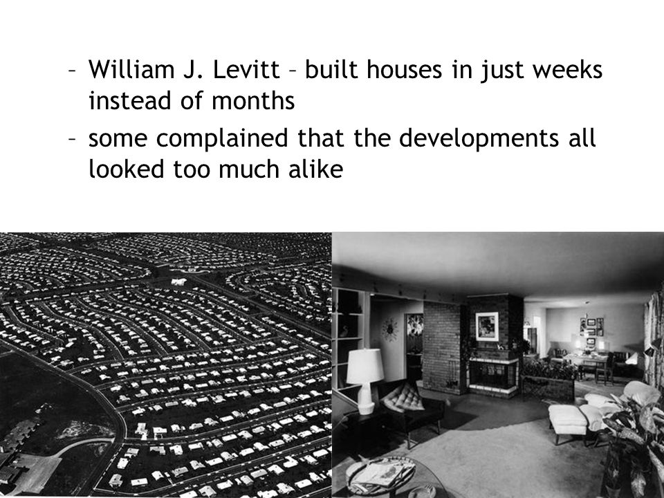 William J. Levitt – built houses in just weeks instead of months
