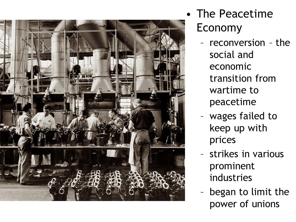 The Peacetime Economy reconversion – the social and economic transition from wartime to peacetime. wages failed to keep up with prices.