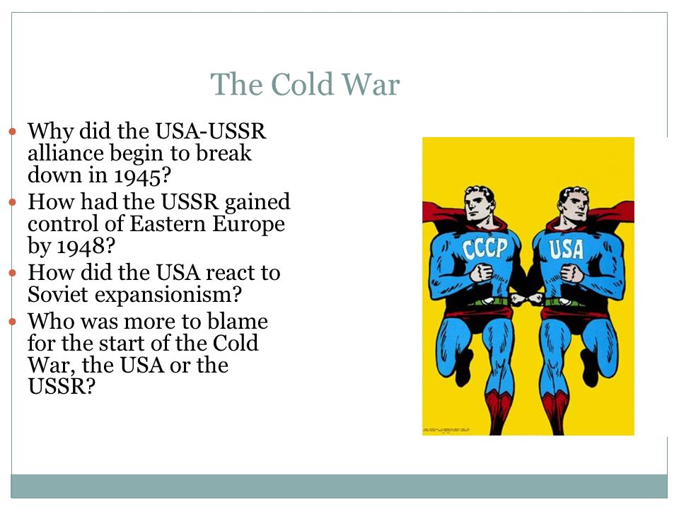The Cold War Why did the USA-USSR alliance begin to break down in 1945 How had the USSR gained control of Eastern Europe by 1948
