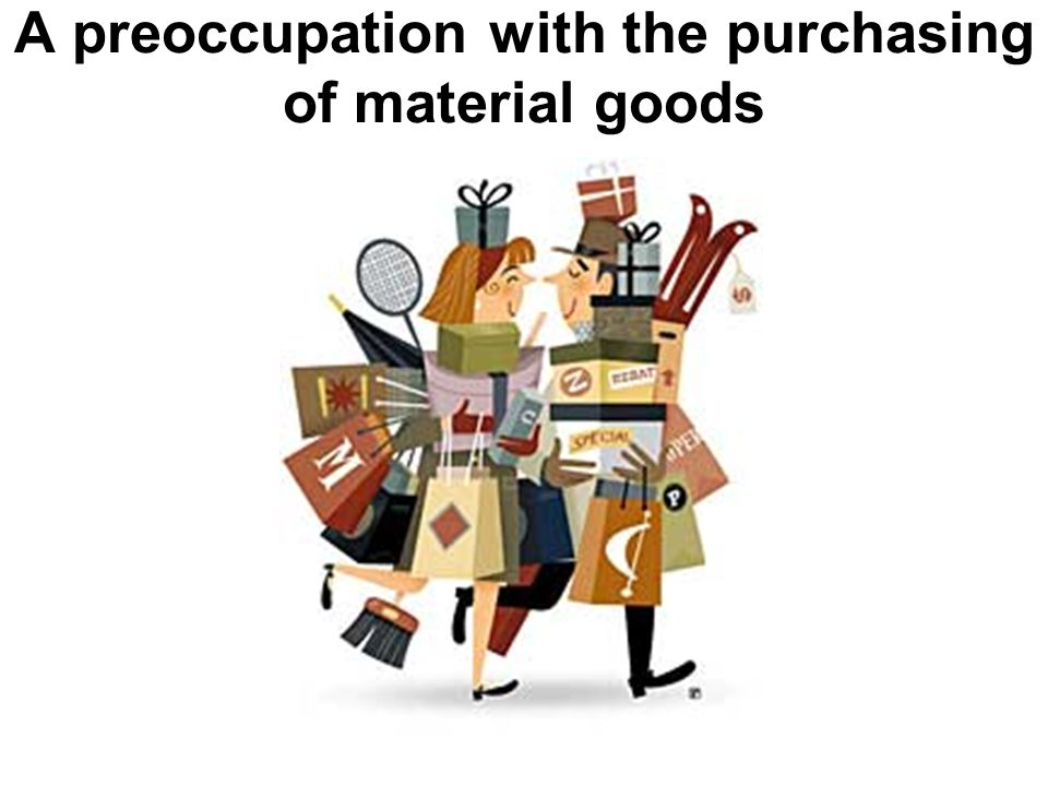 A preoccupation with the purchasing of material goods