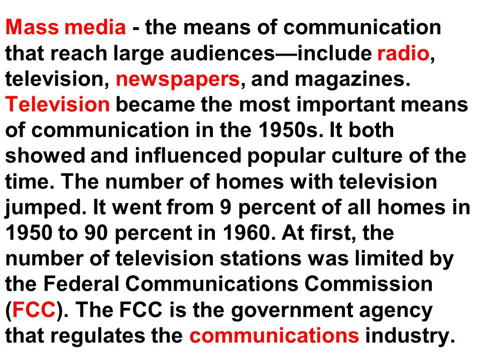 Mass media - the means of communication that reach large audiences—include radio, television, newspapers, and magazines.