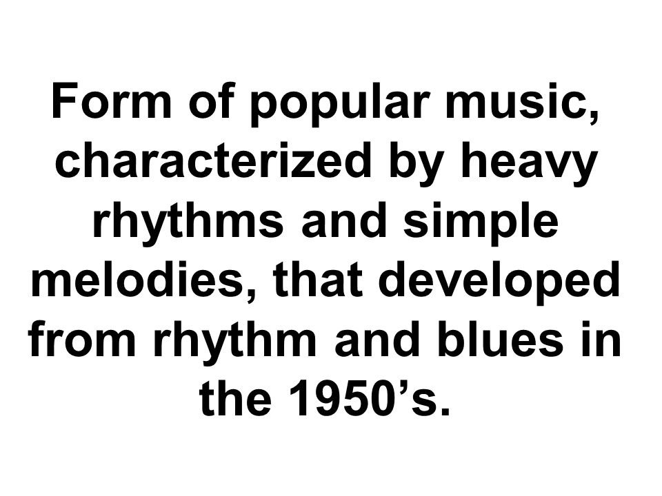 Form of popular music, characterized by heavy rhythms and simple melodies, that developed from rhythm and blues in the 1950's.