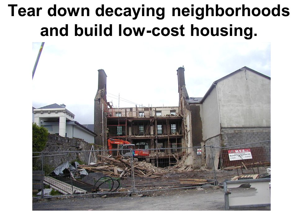 Tear down decaying neighborhoods and build low-cost housing.