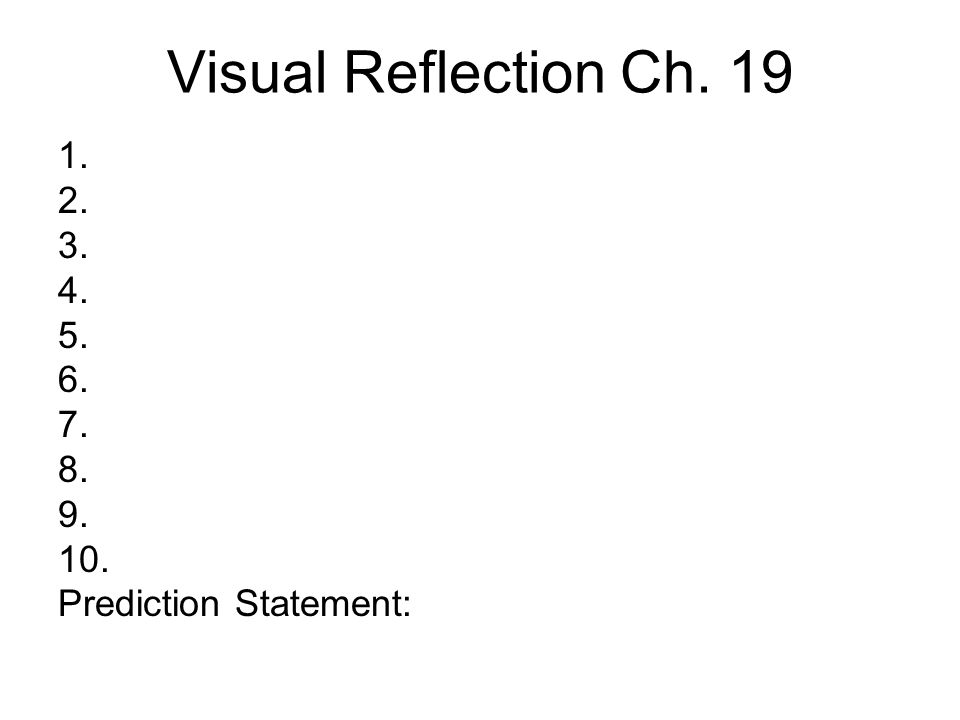 Visual Reflection Ch. 19 1. 2. 3. 4. 5. 6. 7. 8. 9. 10. Prediction Statement: