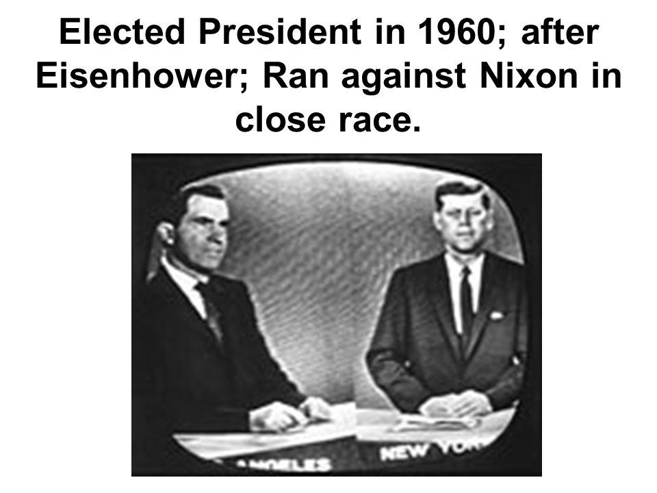 Elected President in 1960; after Eisenhower; Ran against Nixon in close race.