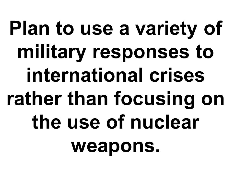 Plan to use a variety of military responses to international crises rather than focusing on the use of nuclear weapons.