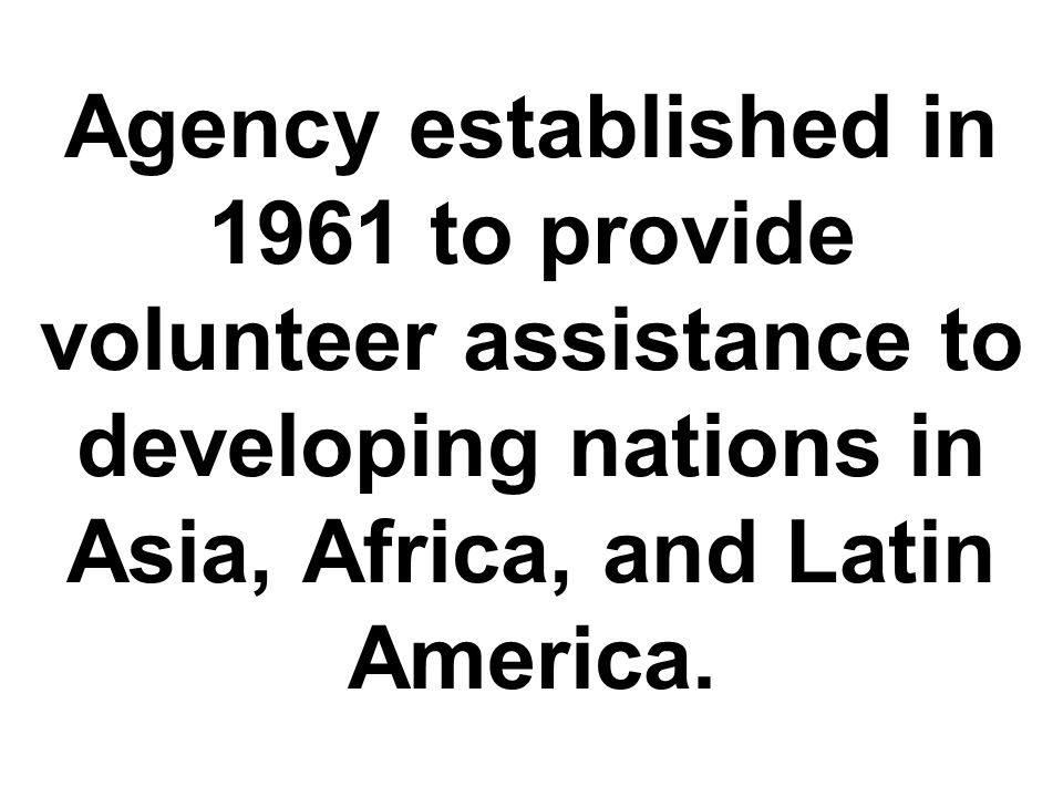 Agency established in 1961 to provide volunteer assistance to developing nations in Asia, Africa, and Latin America.