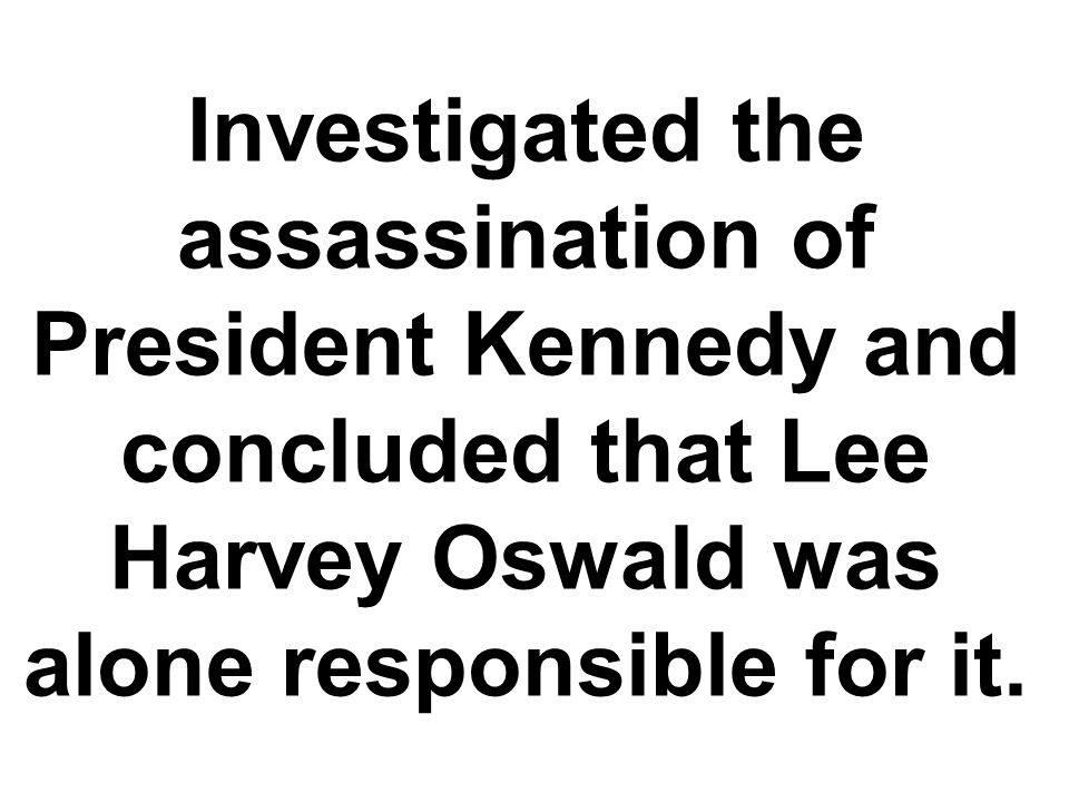 Investigated the assassination of President Kennedy and concluded that Lee Harvey Oswald was alone responsible for it.