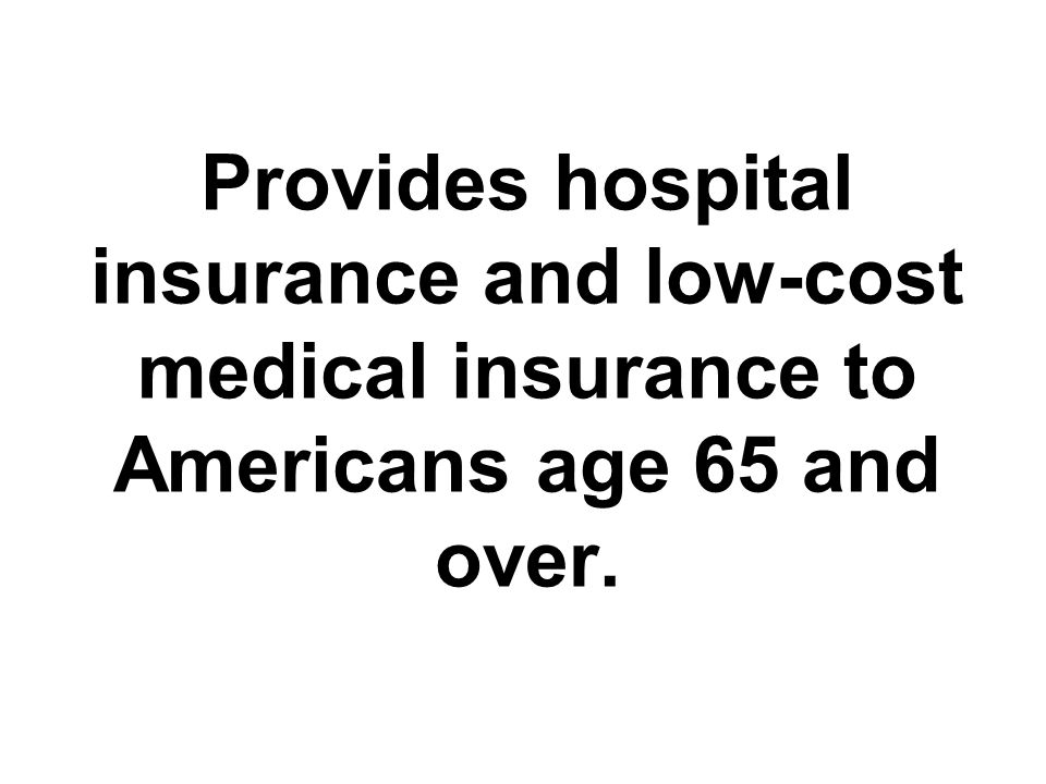 Provides hospital insurance and low-cost medical insurance to Americans age 65 and over.