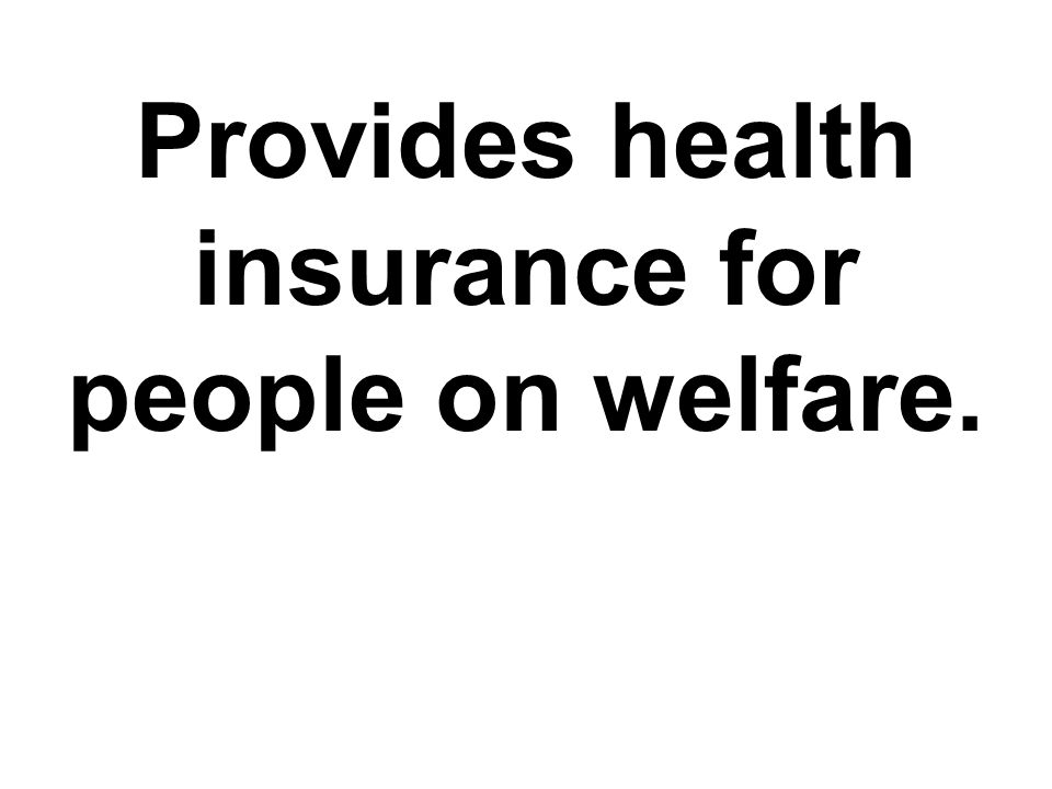 Provides health insurance for people on welfare.