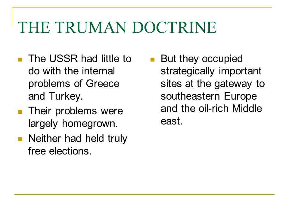 THE TRUMAN DOCTRINE The USSR had little to do with the internal problems of Greece and Turkey. Their problems were largely homegrown.