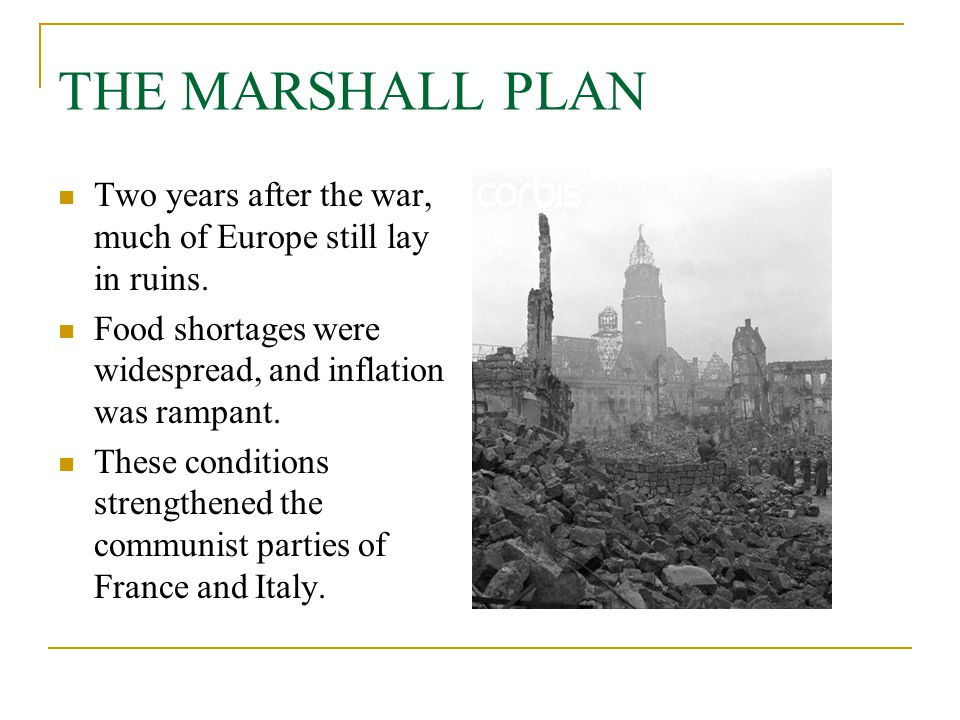 THE MARSHALL PLAN Two years after the war, much of Europe still lay in ruins. Food shortages were widespread, and inflation was rampant.