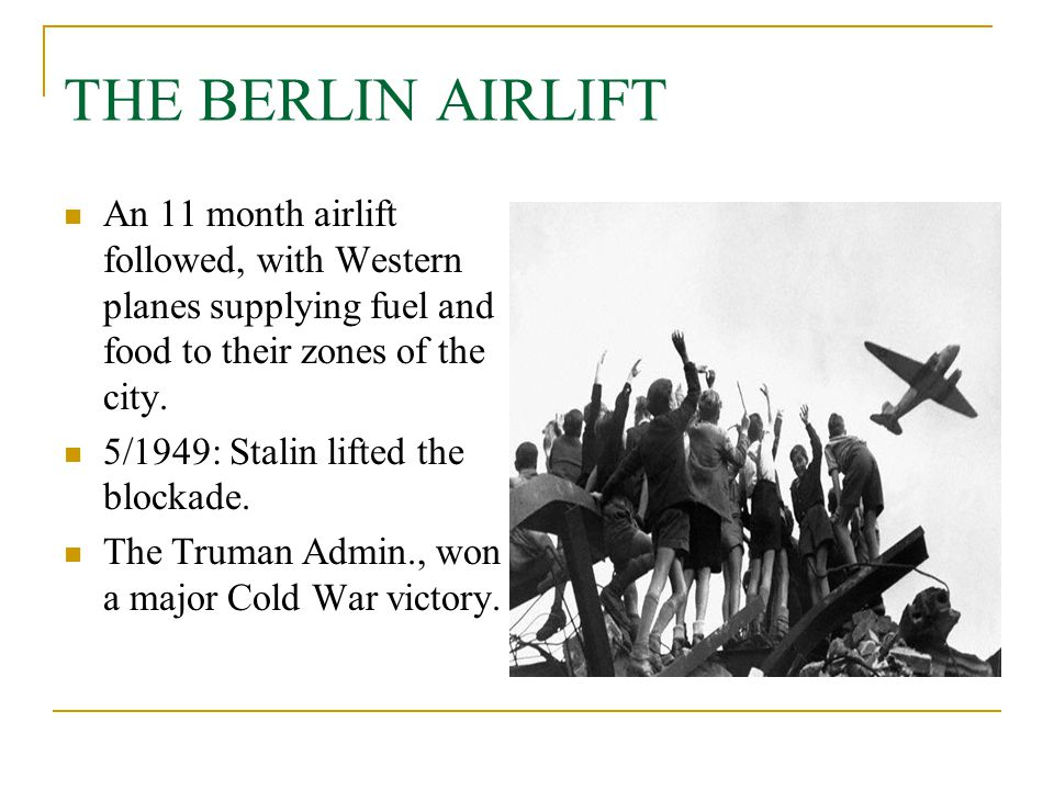 THE BERLIN AIRLIFT An 11 month airlift followed, with Western planes supplying fuel and food to their zones of the city.