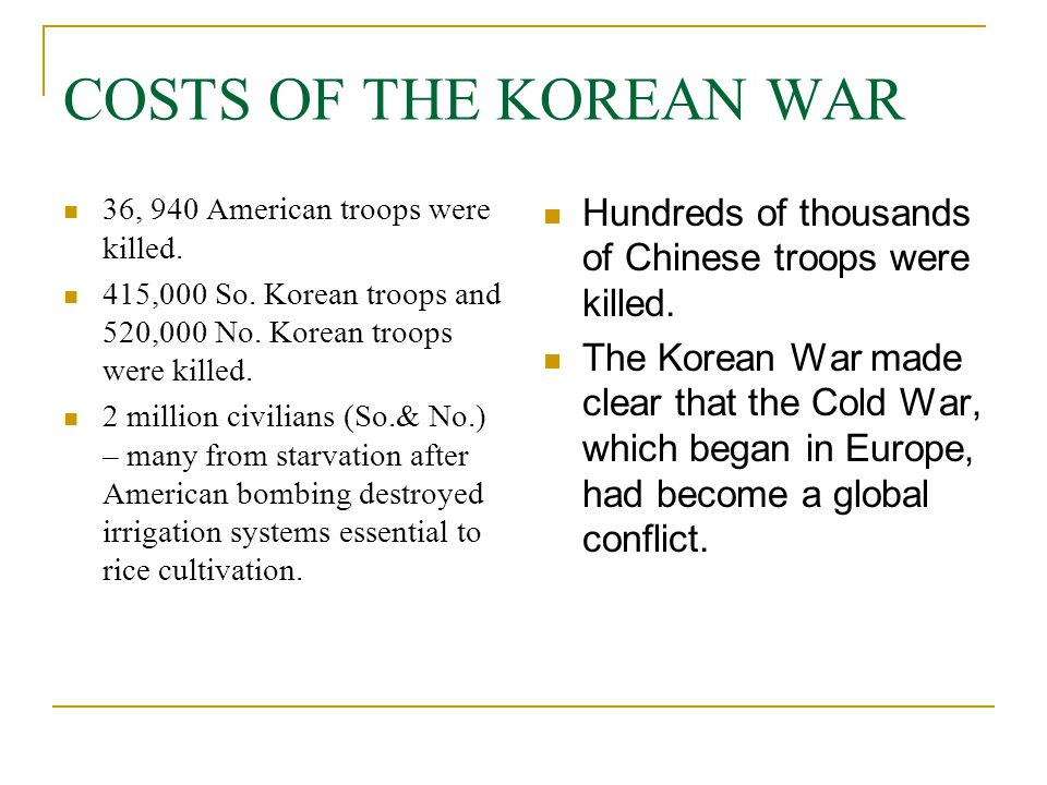 COSTS OF THE KOREAN WAR 36, 940 American troops were killed. 415,000 So. Korean troops and 520,000 No. Korean troops were killed.