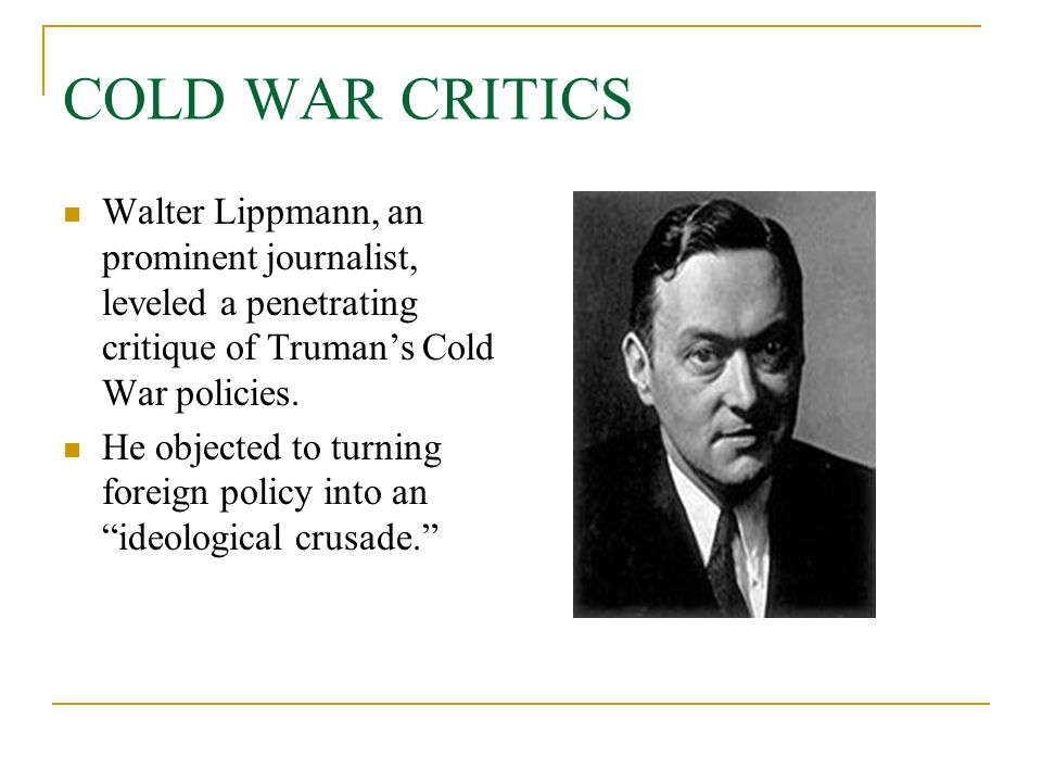 COLD WAR CRITICS Walter Lippmann, an prominent journalist, leveled a penetrating critique of Truman's Cold War policies.
