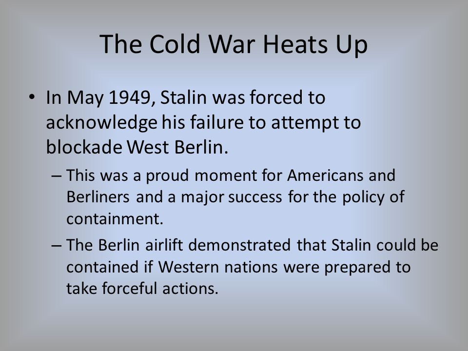 The Cold War Heats Up In May 1949, Stalin was forced to acknowledge his failure to attempt to blockade West Berlin.