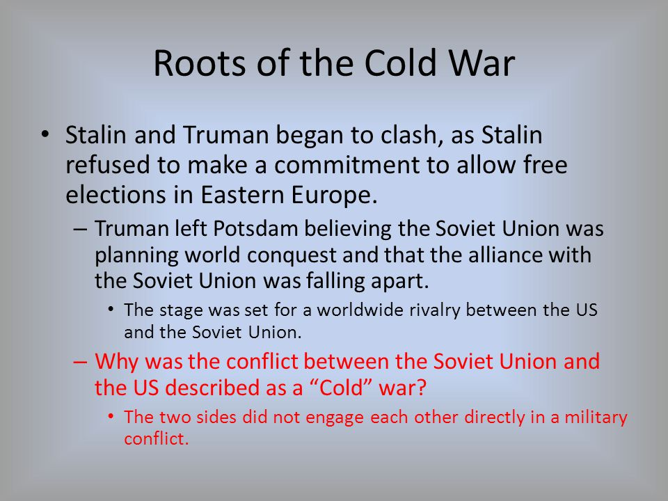 Roots of the Cold War Stalin and Truman began to clash, as Stalin refused to make a commitment to allow free elections in Eastern Europe.