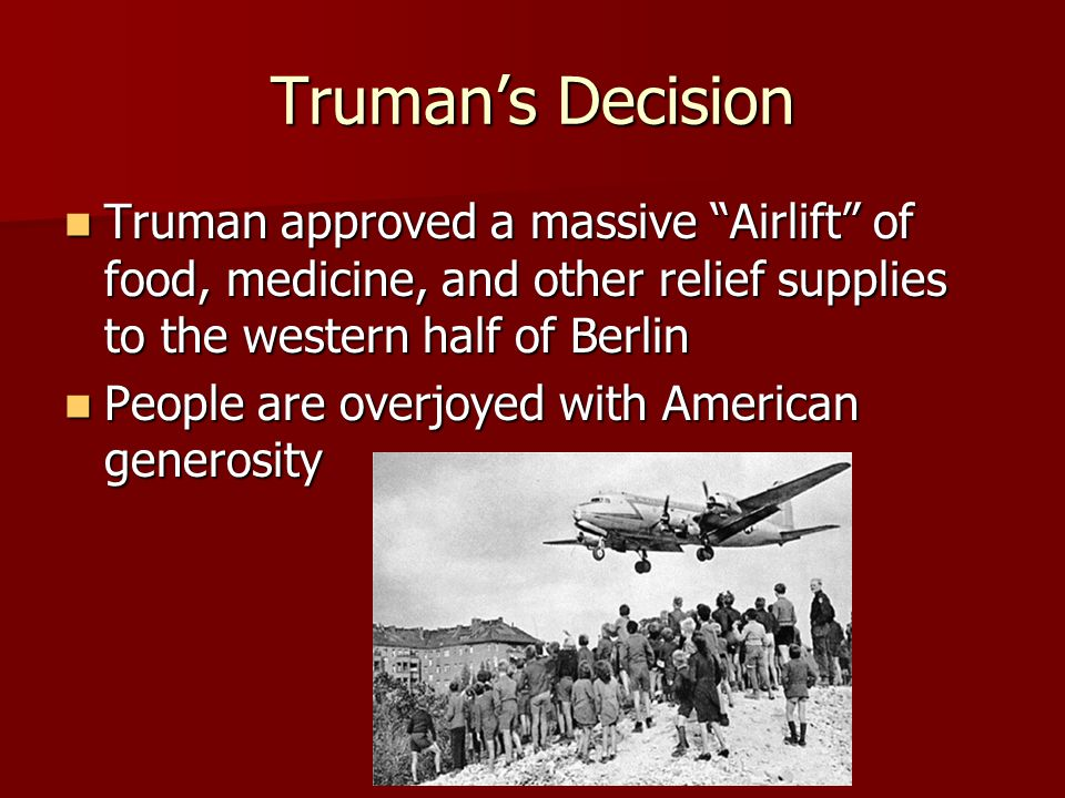 Truman's Decision Truman approved a massive Airlift of food, medicine, and other relief supplies to the western half of Berlin.