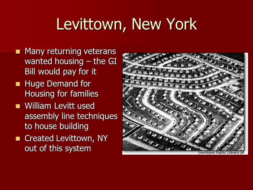 Levittown, New York Many returning veterans wanted housing – the GI Bill would pay for it. Huge Demand for Housing for families.