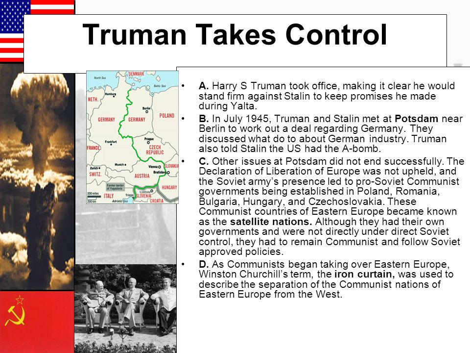 Truman Takes Control A. Harry S Truman took office, making it clear he would stand firm against Stalin to keep promises he made during Yalta.