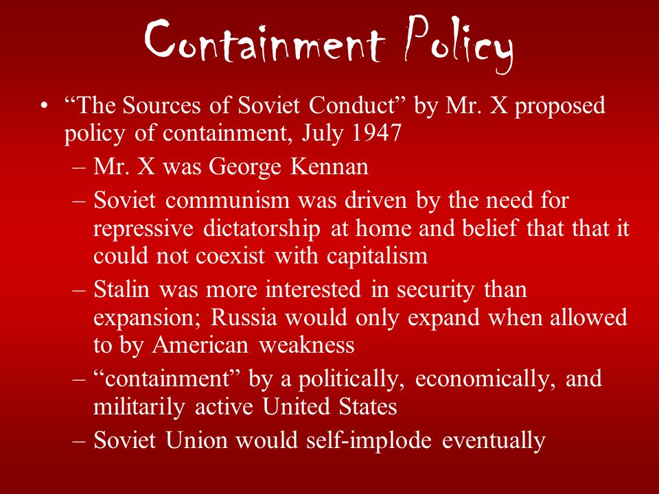 Containment Policy The Sources of Soviet Conduct by Mr. X proposed policy of containment, July 1947.