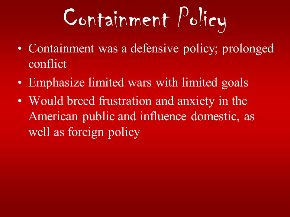 Containment Policy Containment was a defensive policy; prolonged conflict. Emphasize limited wars with limited goals.