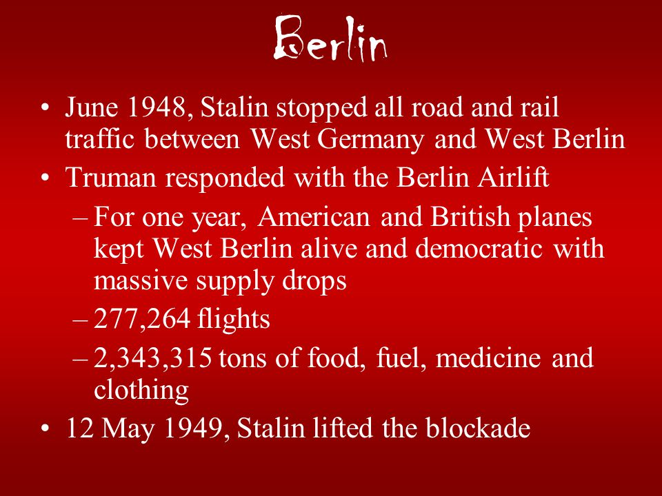 Berlin June 1948, Stalin stopped all road and rail traffic between West Germany and West Berlin. Truman responded with the Berlin Airlift.