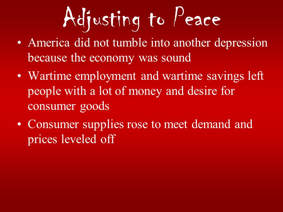 Adjusting to Peace America did not tumble into another depression because the economy was sound.