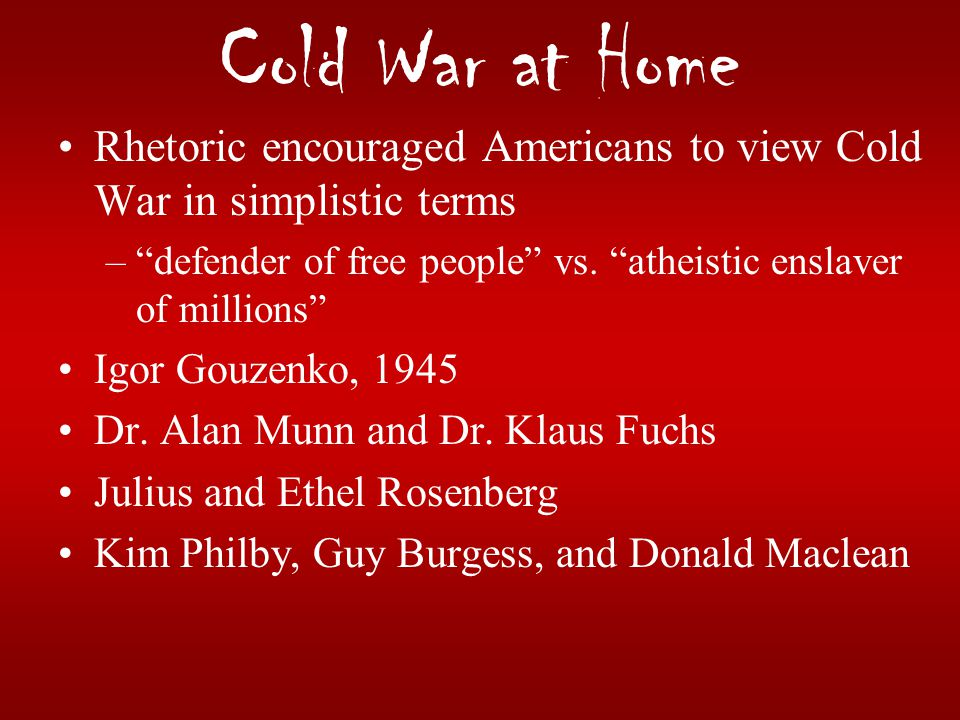 Cold War at Home Rhetoric encouraged Americans to view Cold War in simplistic terms. defender of free people vs. atheistic enslaver of millions