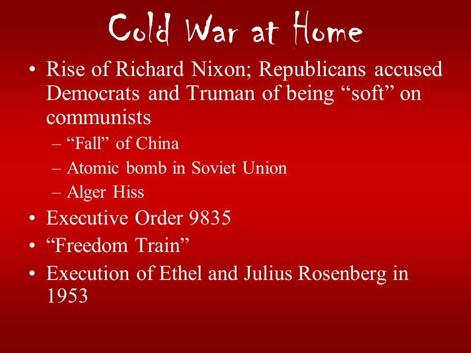 Cold War at Home Rise of Richard Nixon; Republicans accused Democrats and Truman of being soft on communists.