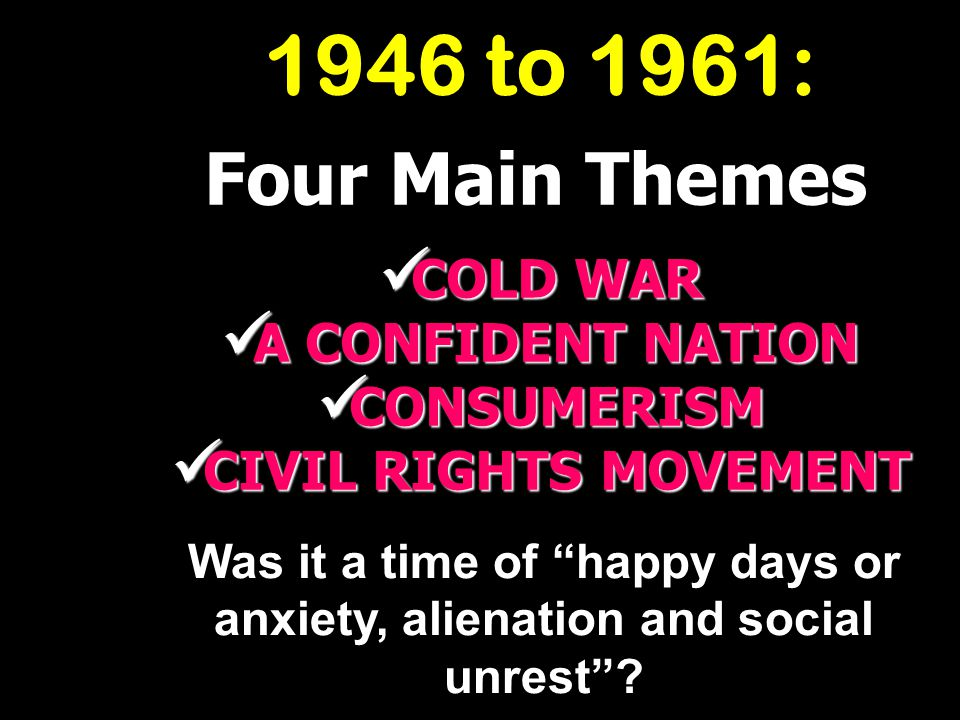 1946 to 1961: Four Main Themes COLD WAR A CONFIDENT NATION CONSUMERISM