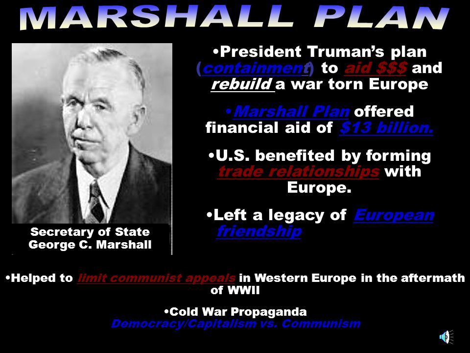 MARSHALL PLAN President Truman's plan (containment) to aid $$$ and rebuild a war torn Europe. Marshall Plan offered financial aid of $13 billion.
