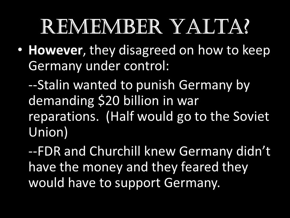 Remember Yalta However, they disagreed on how to keep Germany under control: