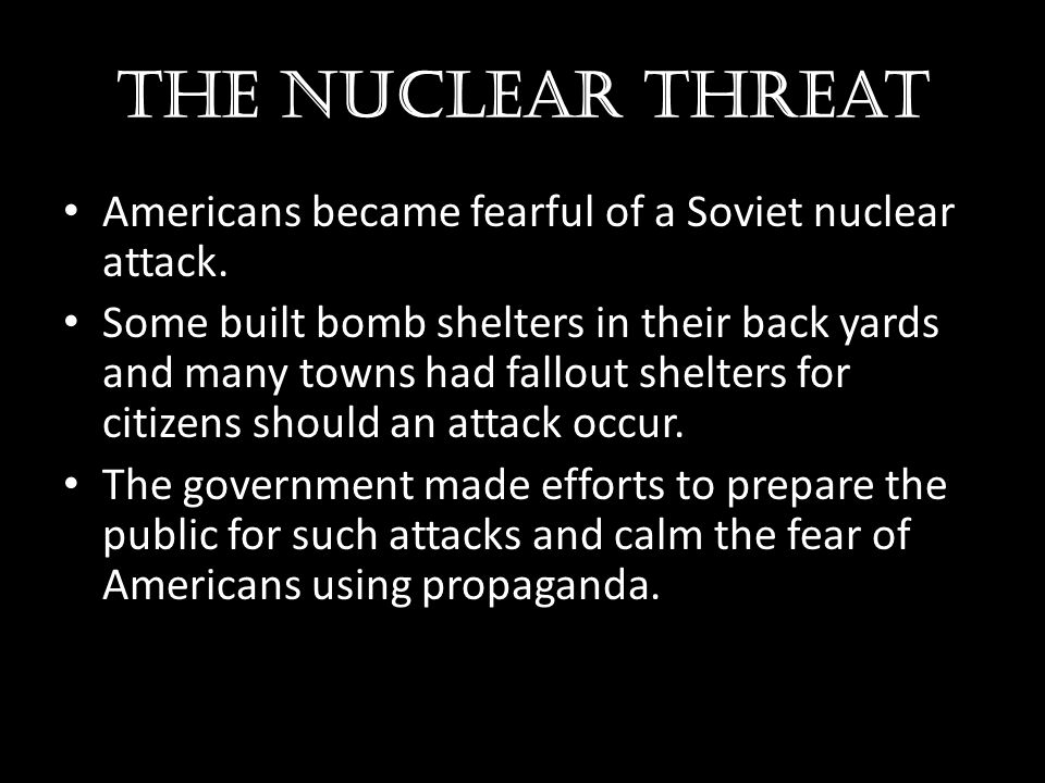 The nuclear threat Americans became fearful of a Soviet nuclear attack.