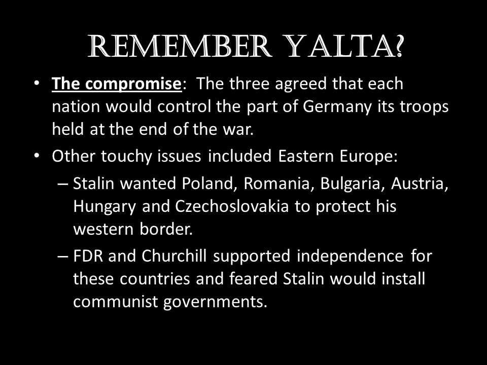Remember Yalta The compromise: The three agreed that each nation would control the part of Germany its troops held at the end of the war.