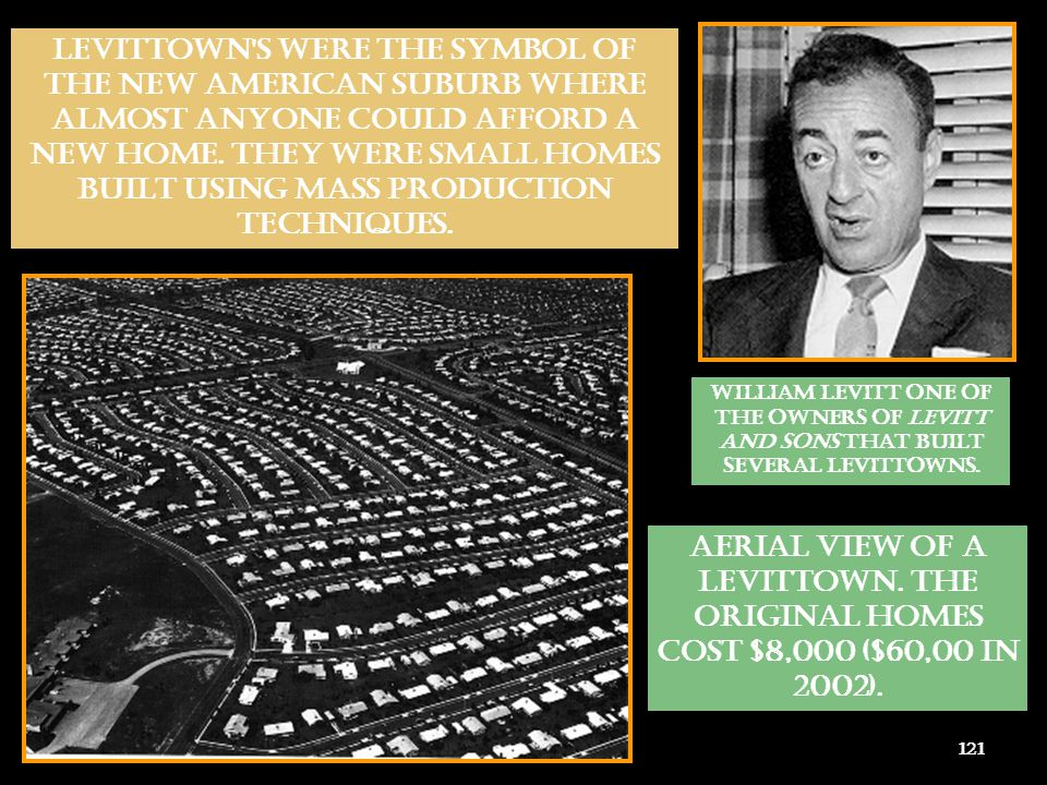 LEVITTOWN S WERE THE SYMBOL OF THE NEW AMERICAN SUBURB WHERE ALMOST ANYONE COULD AFFORD A NEW HOME. THEY WERE SMALL HOMES BUILT USING MASS PRODUCTION TECHNIQUES.
