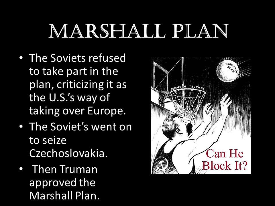 Marshall plan The Soviets refused to take part in the plan, criticizing it as the U.S.'s way of taking over Europe.