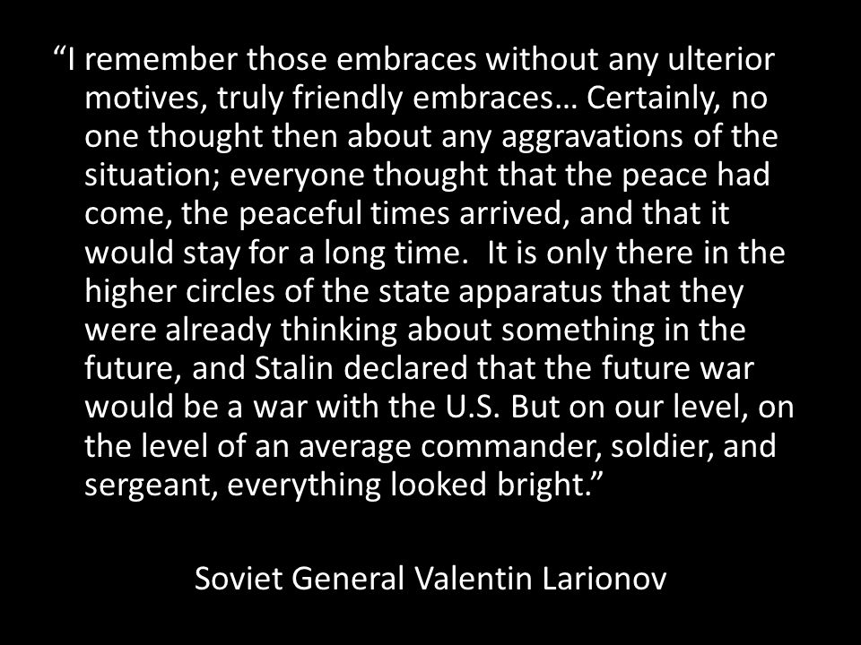 I remember those embraces without any ulterior motives, truly friendly embraces… Certainly, no one thought then about any aggravations of the situation; everyone thought that the peace had come, the peaceful times arrived, and that it would stay for a long time.