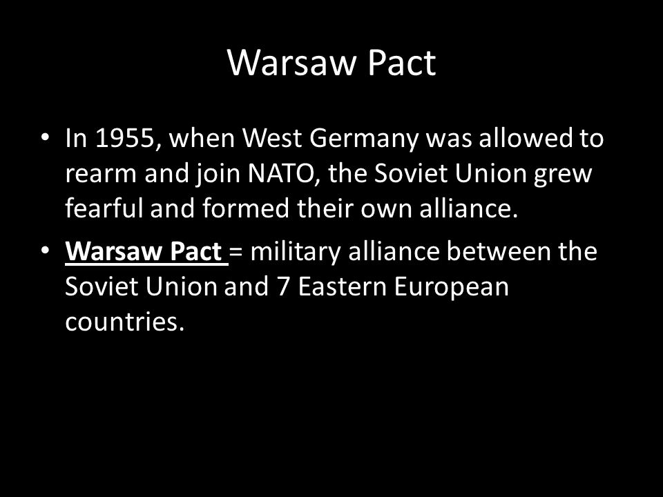 Warsaw Pact In 1955, when West Germany was allowed to rearm and join NATO, the Soviet Union grew fearful and formed their own alliance.
