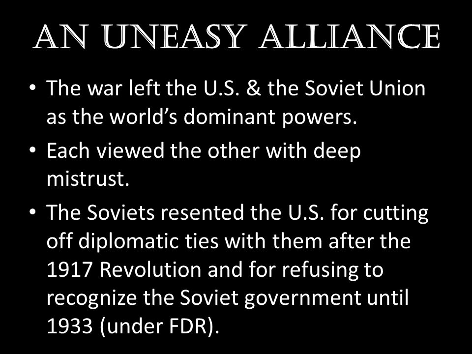 AN UNEASY ALLIANCE The war left the U.S. & the Soviet Union as the world's dominant powers. Each viewed the other with deep mistrust.